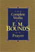 The Complete Works of E.M. Bounds on Prayer